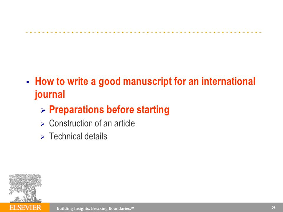 26 How to write a good manuscript for an international journal Preparations before starting Construction of an article Technical details