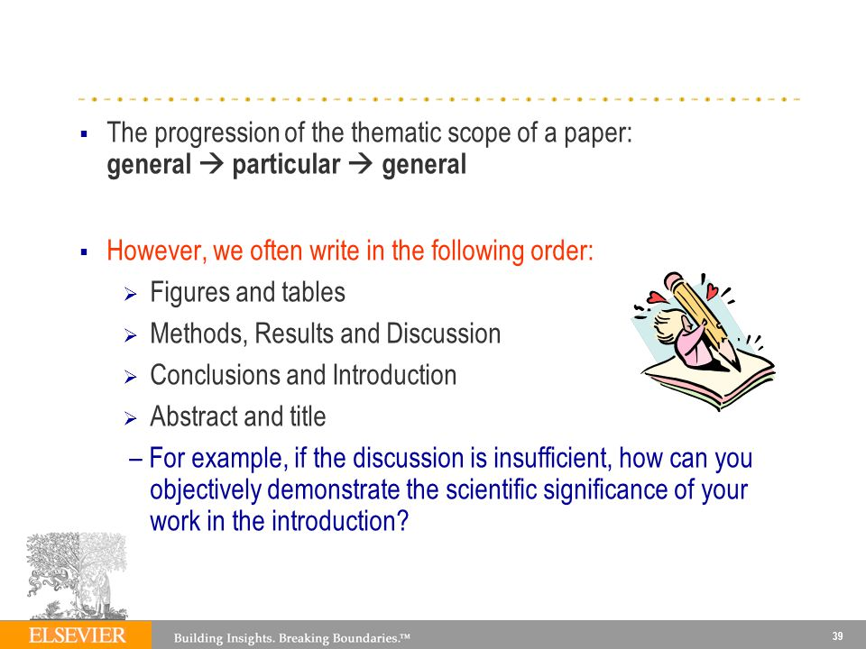 39 The progression of the thematic scope of a paper: general particular general However, we often write in the following order: Figures and tables Methods, Results and Discussion Conclusions and Introduction Abstract and title – For example, if the discussion is insufficient, how can you objectively demonstrate the scientific significance of your work in the introduction?