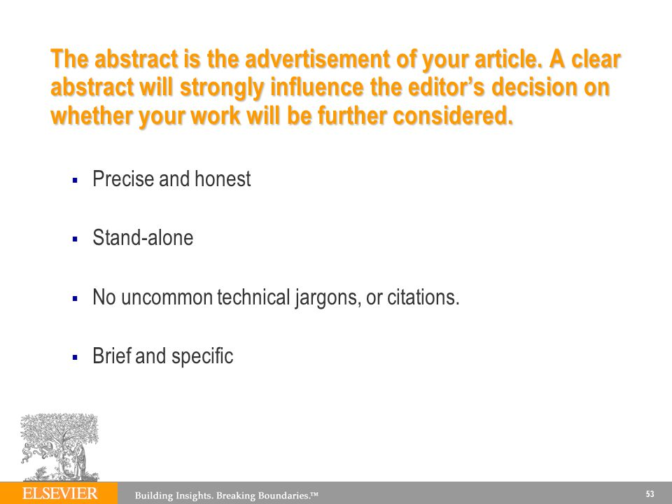 53 The abstract is the advertisement of your article. A clear abstract will strongly influence the editors decision on whether your work will be furth