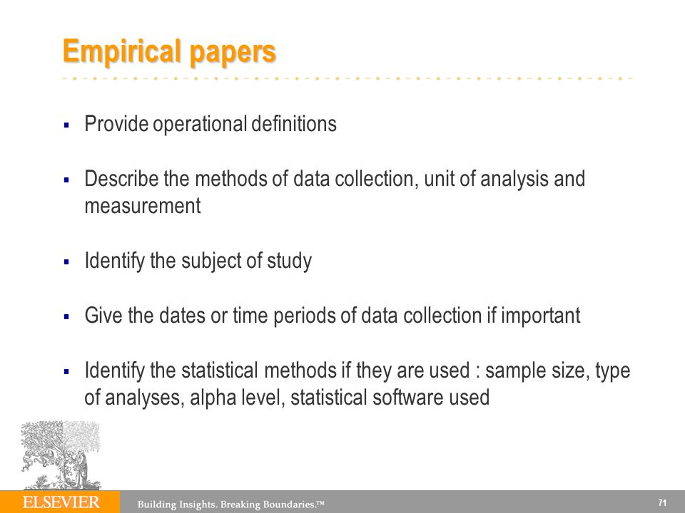 71 Empirical papers Provide operational definitions Describe the methods of data collection, unit of analysis and measurement Identify the subject of study Give the dates or time periods of data collection if important Identify the statistical methods if they are used : sample size, type of analyses, alpha level, statistical software used