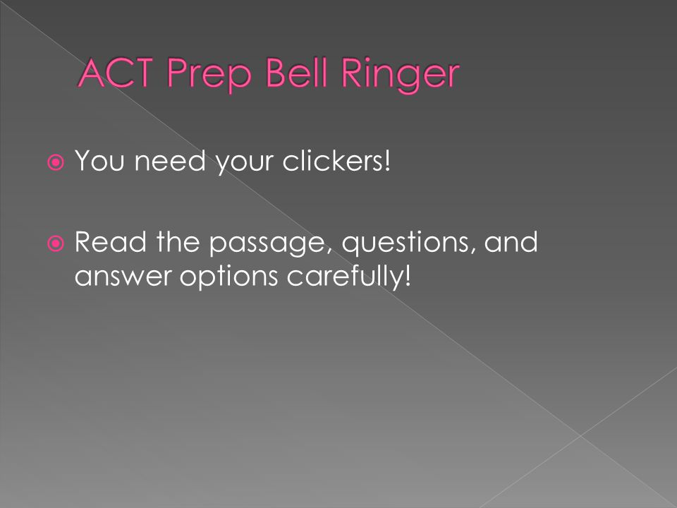 You need your clickers! Read the passage, questions, and answer options carefully!