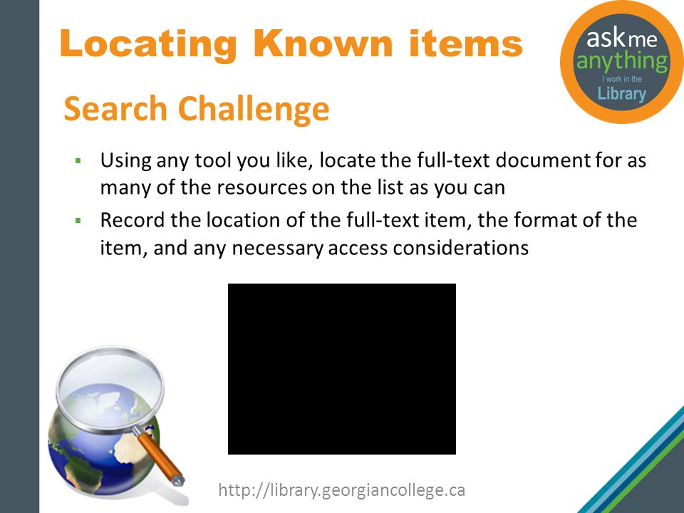 Locating Known items http://library.georgiancollege.ca Search Challenge Using any tool you like, locate the full-text document for as many of the resources on the list as you can Record the location of the full-text item, the format of the item, and any necessary access considerations