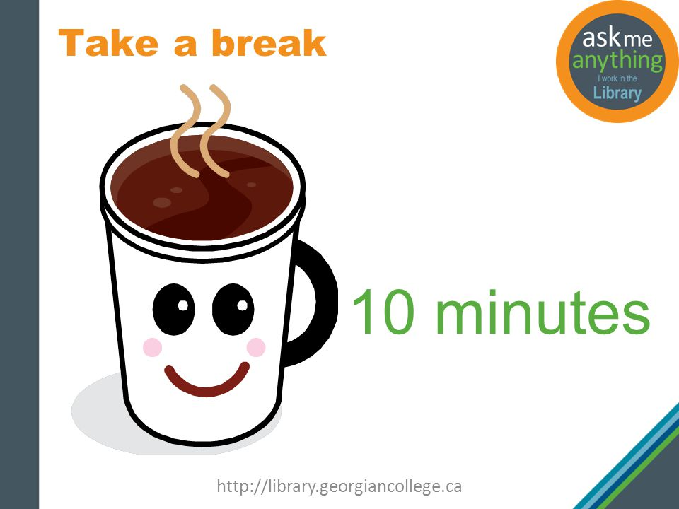 Take a break http://library.georgiancollege.ca 10 minutes