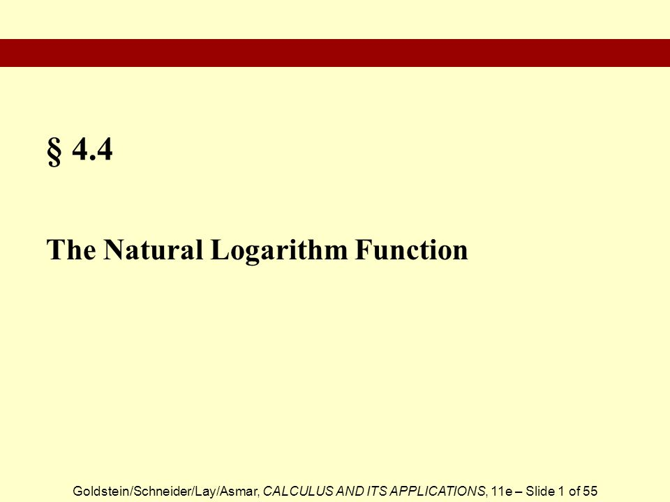 Goldstein/Schneider/Lay/Asmar, CALCULUS AND ITS APPLICATIONS, 11e – Slide 1 of 55 § 4.4 The Natural Logarithm Function