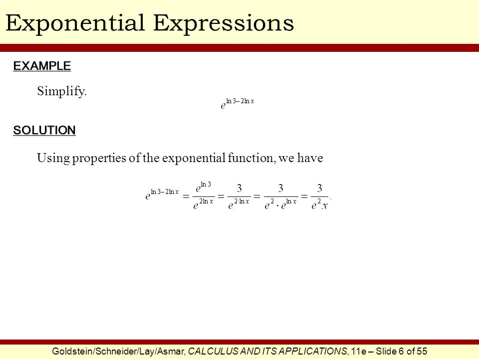 Goldstein/Schneider/Lay/Asmar, CALCULUS AND ITS APPLICATIONS, 11e – Slide 6 of 55 Exponential ExpressionsEXAMPLE SOLUTION Simplify. Using properties o