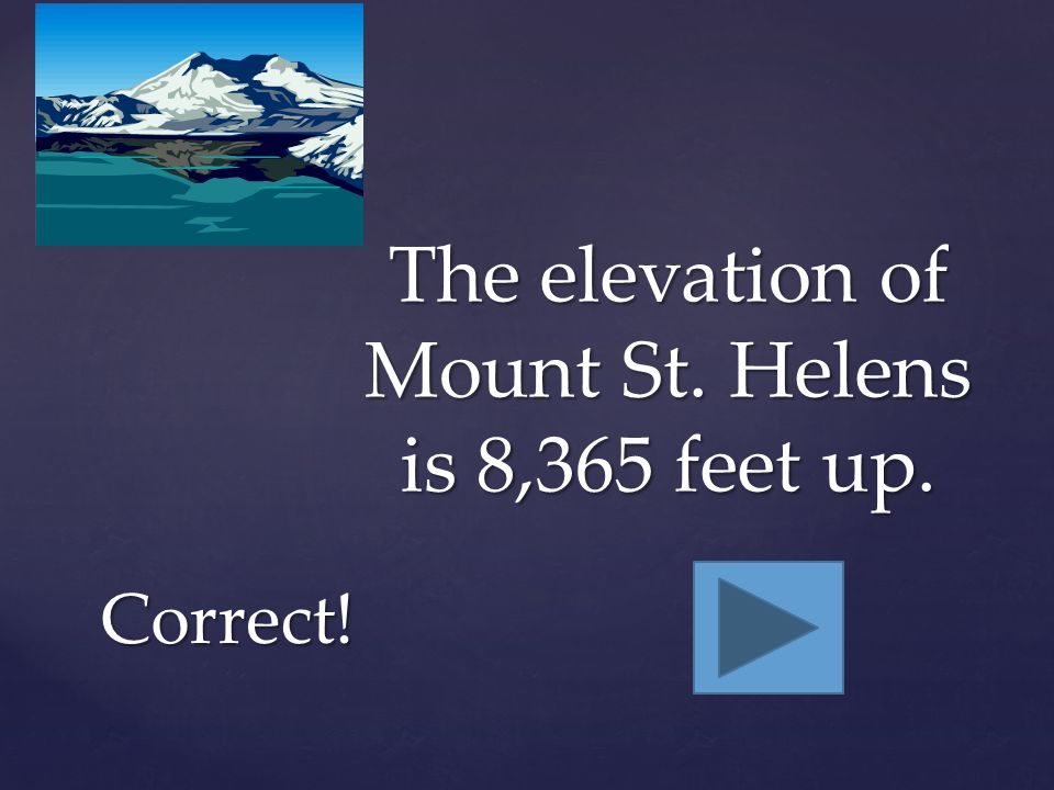 Mount St. Helens is a very tall volcano, but definitely not taller than 2 miles. Incorrect