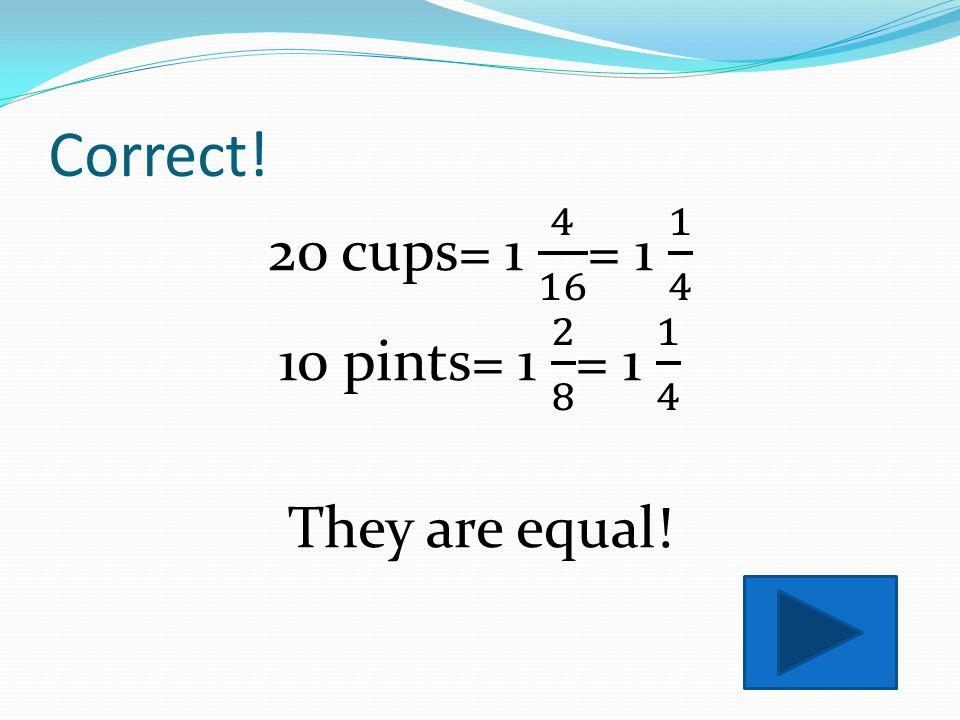 8 pints = 16 cups 20 cups 10 pints