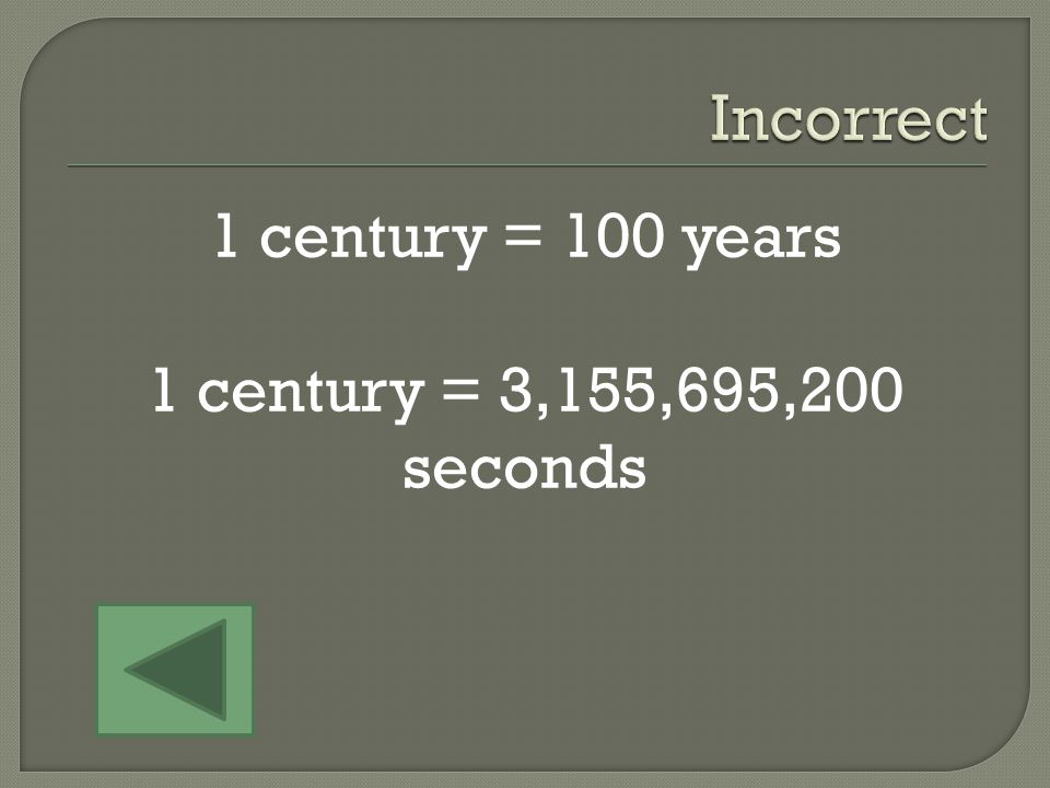 1 Century 5 Seconds 50 Years 1 century = 100 years 1 year = 31,556,952 seconds