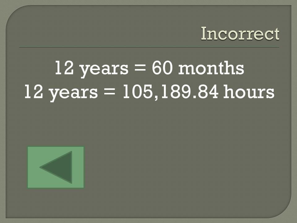 5 Months 12 Years 60 Hours 12 months = 1 year 1 year = About 8765.82 hours