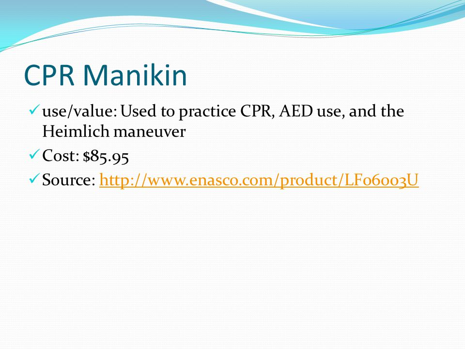 CPR Manikin use/value: Used to practice CPR, AED use, and the Heimlich maneuver Cost: $85.95 Source: http://www.enasco.com/product/LF06003Uhttp://www.enasco.com/product/LF06003U