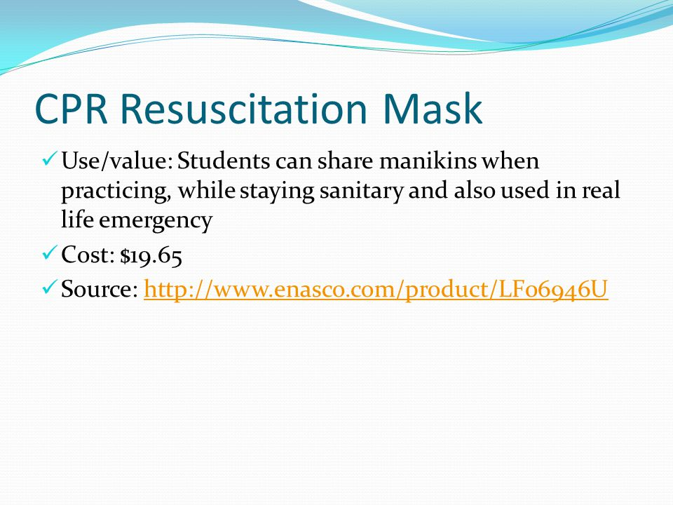 CPR Resuscitation Mask Use/value: Students can share manikins when practicing, while staying sanitary and also used in real life emergency Cost: $19.65 Source: http://www.enasco.com/product/LF06946Uhttp://www.enasco.com/product/LF06946U