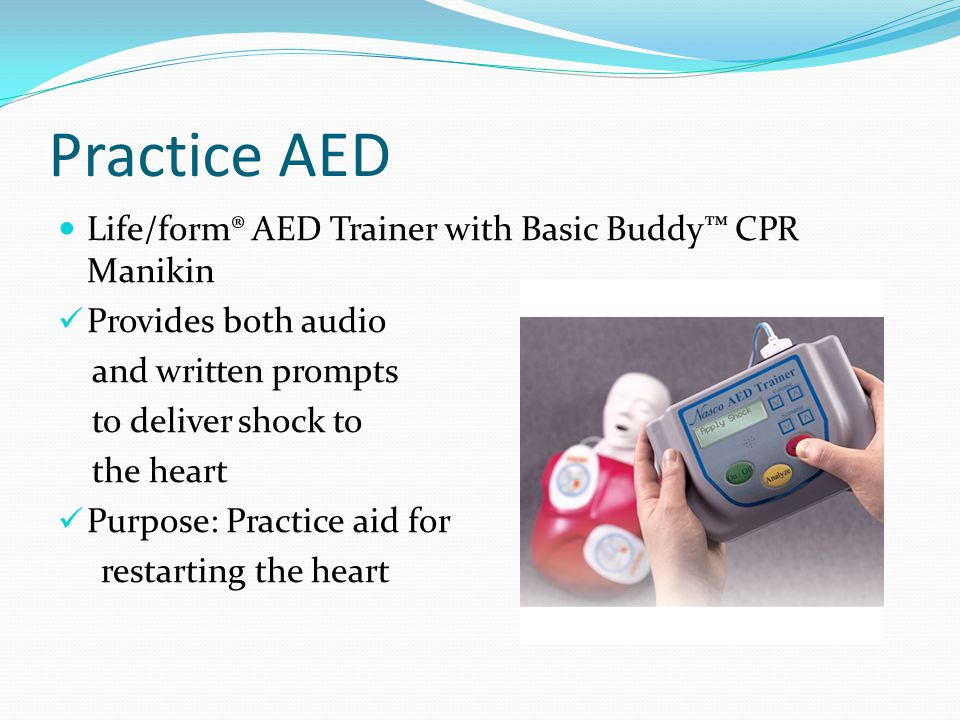 Practice AED Life/form® AED Trainer with Basic Buddy CPR Manikin Provides both audio and written prompts to deliver shock to the heart Purpose: Practice aid for restarting the heart