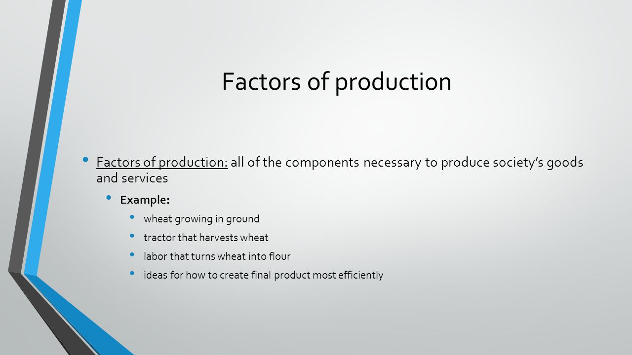 Factors of production Factors of production: all of the components necessary to produce societys goods and services Example: wheat growing in ground t