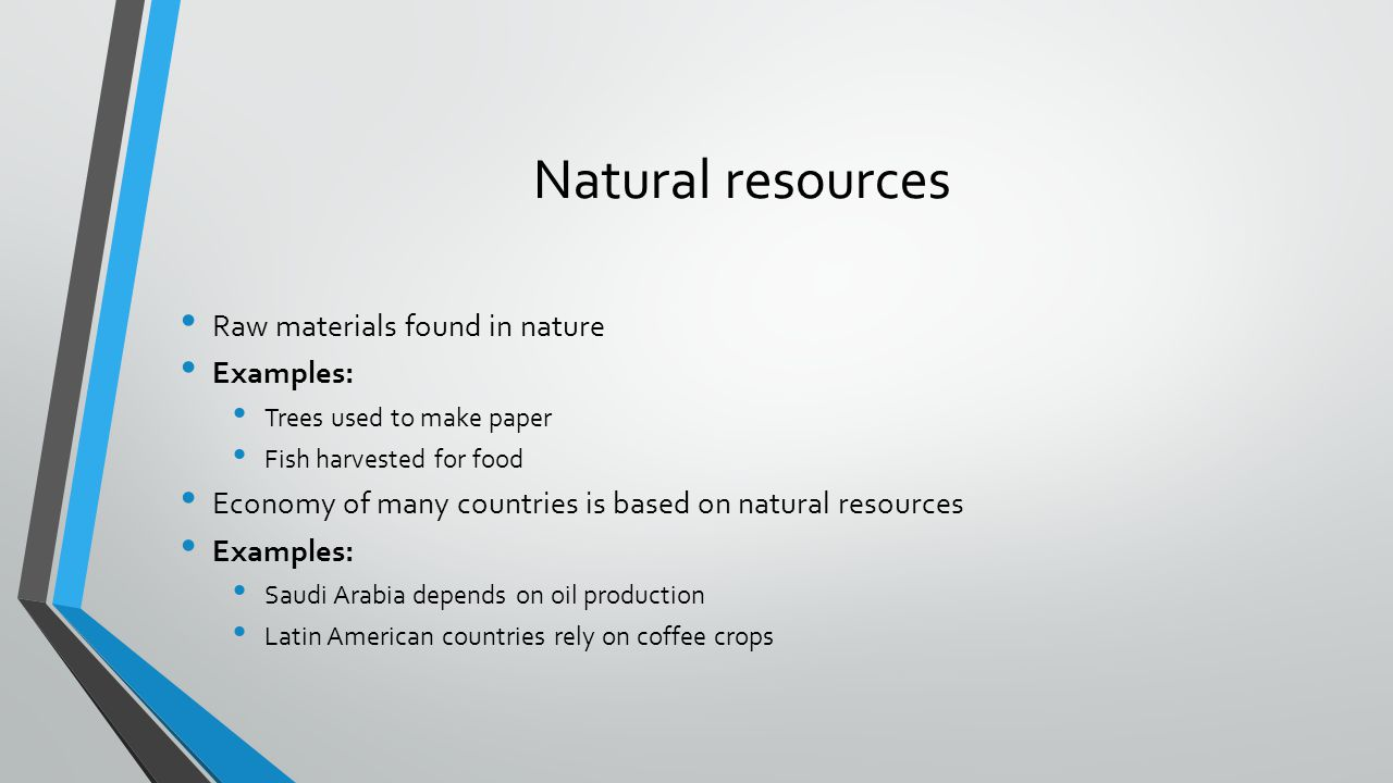 Natural resources Raw materials found in nature Examples: Trees used to make paper Fish harvested for food Economy of many countries is based on natur