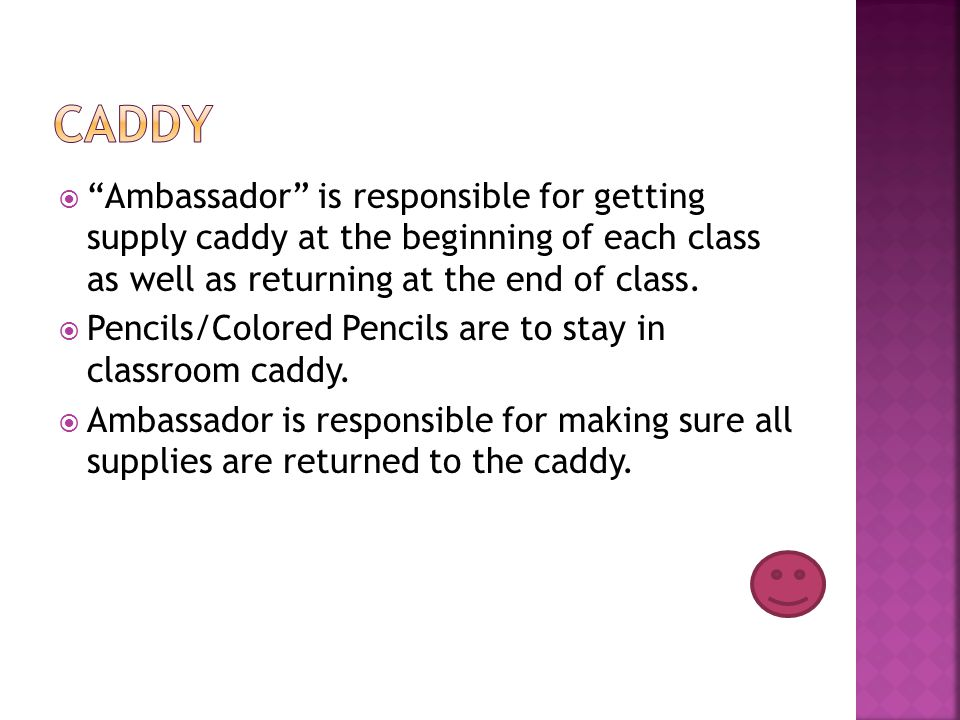 Ambassador is responsible for getting supply caddy at the beginning of each class as well as returning at the end of class.