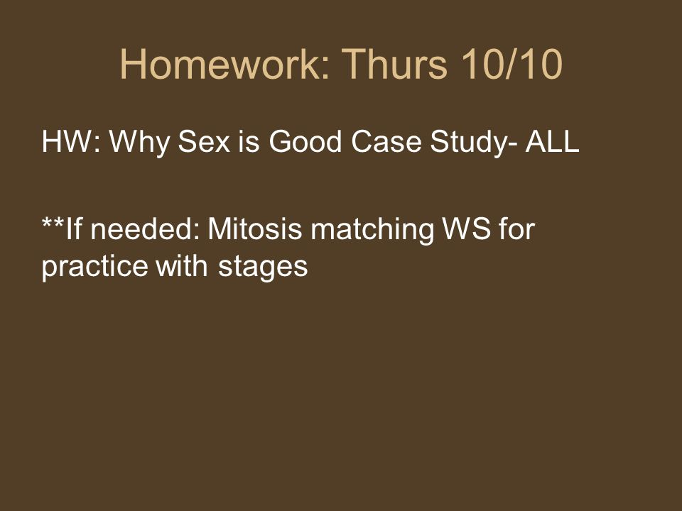 Homework: Thurs 10/10 HW: Why Sex is Good Case Study- ALL **If needed: Mitosis matching WS for practice with stages