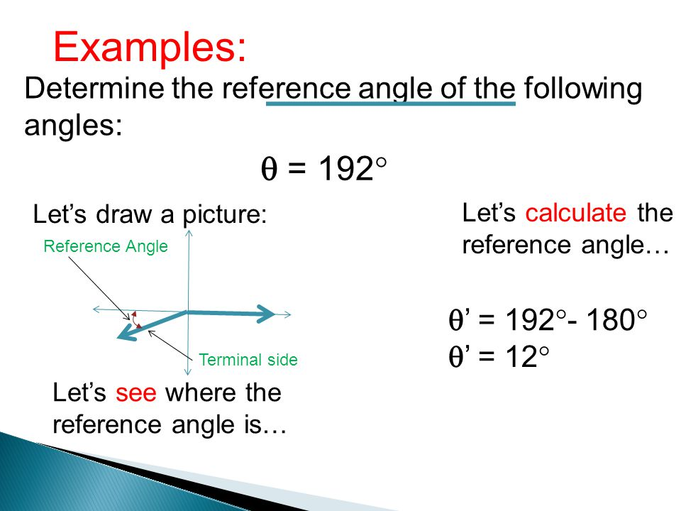 Examples: Determine the reference angle of the following angles: = 192 Lets draw a picture: Lets see where the reference angle is… Terminal side Refer