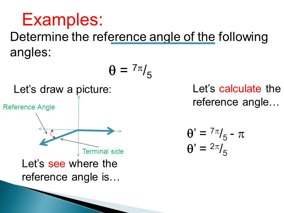 Examples: Determine the reference angle of the following angles: = 7 / 5 Lets draw a picture: Lets see where the reference angle is… Terminal side Ref