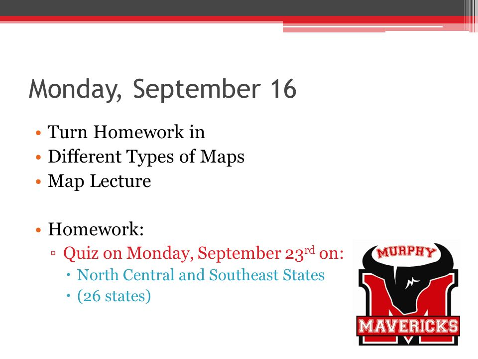 Monday, September 16 Turn Homework in Different Types of Maps Map Lecture Homework: Quiz on Monday, September 23 rd on: North Central and Southeast St