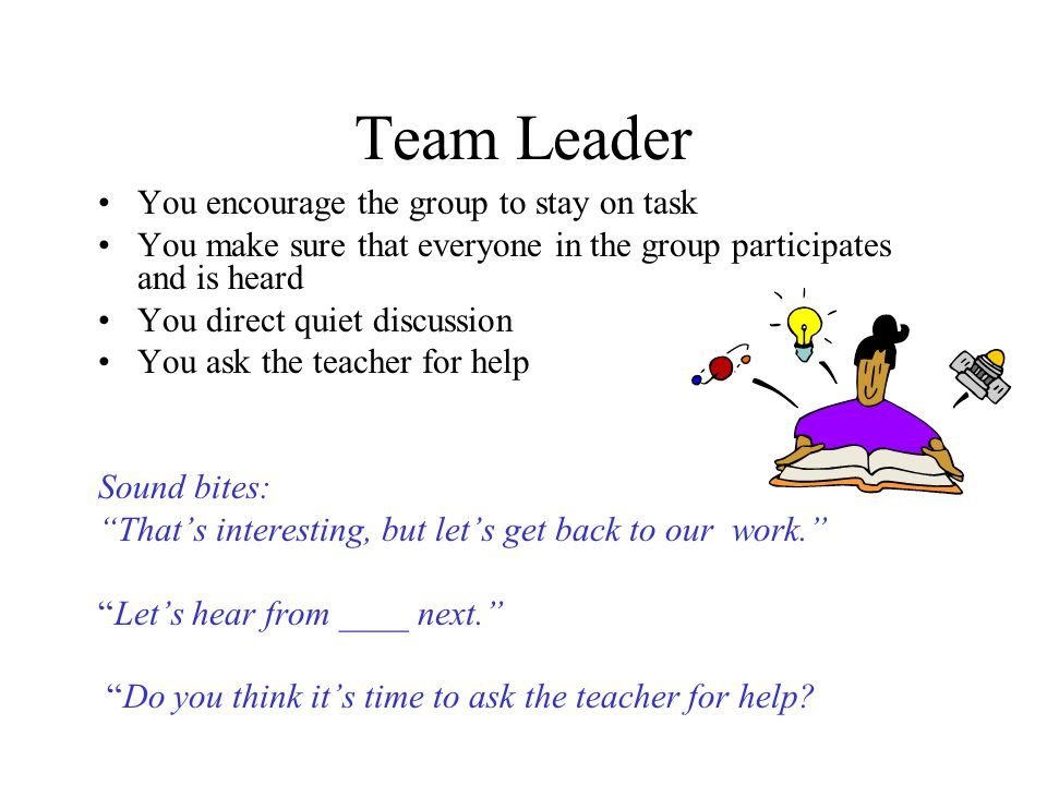 Team Leader You encourage the group to stay on task You make sure that everyone in the group participates and is heard You direct quiet discussion You