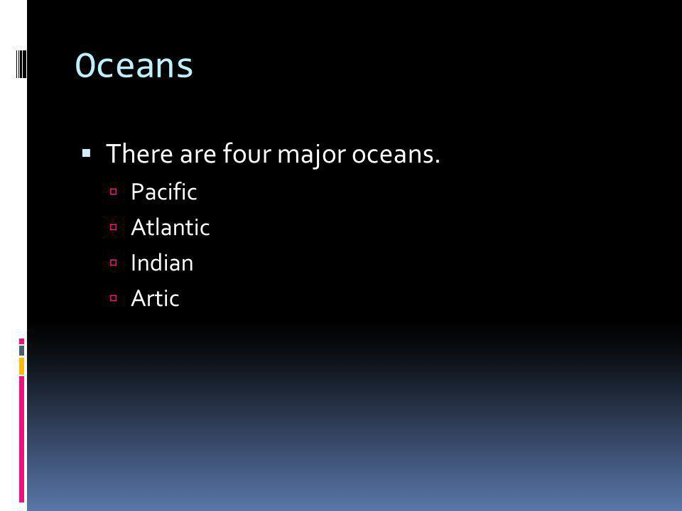 Oceans There are four major oceans. Pacific Atlantic Indian Artic