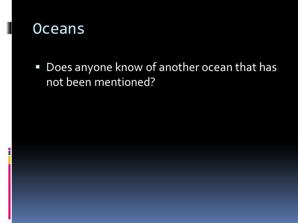 Oceans Does anyone know of another ocean that has not been mentioned