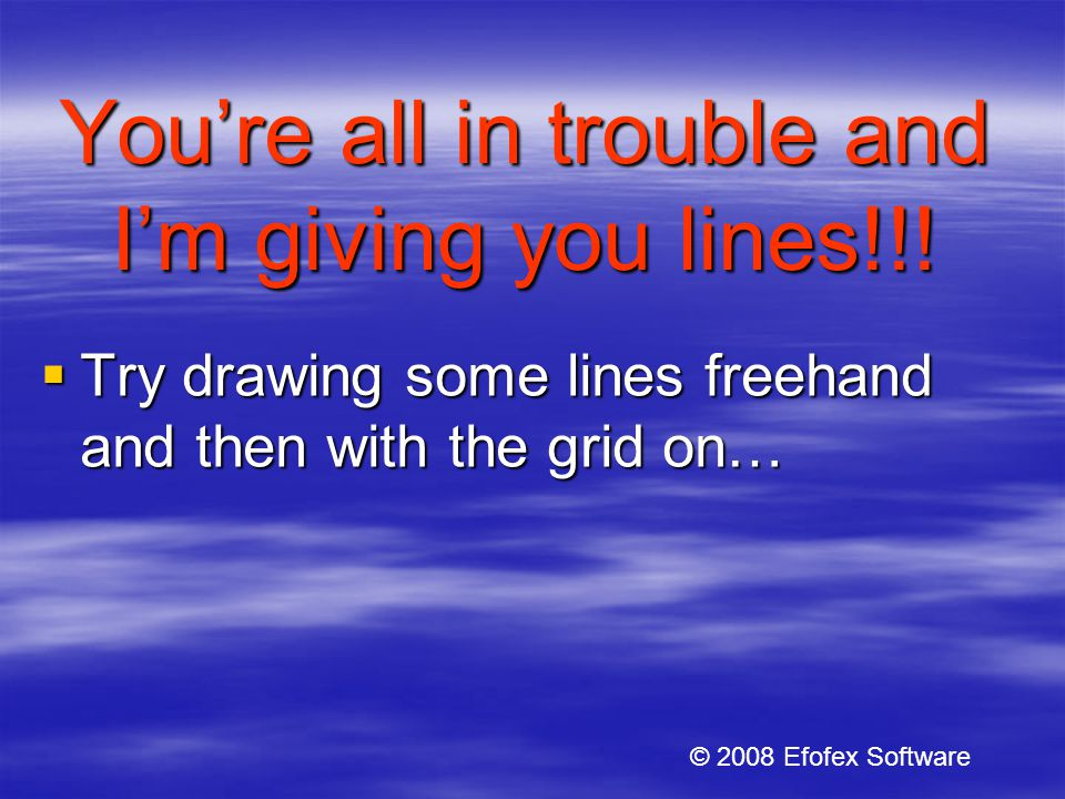 Youre all in trouble and Im giving you lines!!.