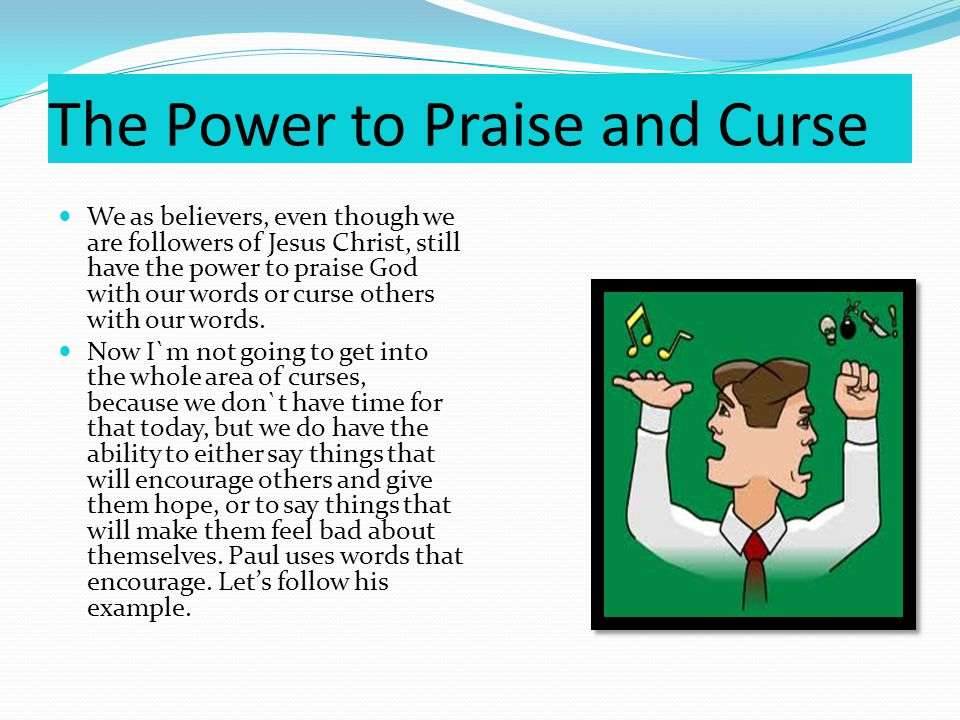 The Power to Praise and Curse We as believers, even though we are followers of Jesus Christ, still have the power to praise God with our words or curse others with our words.