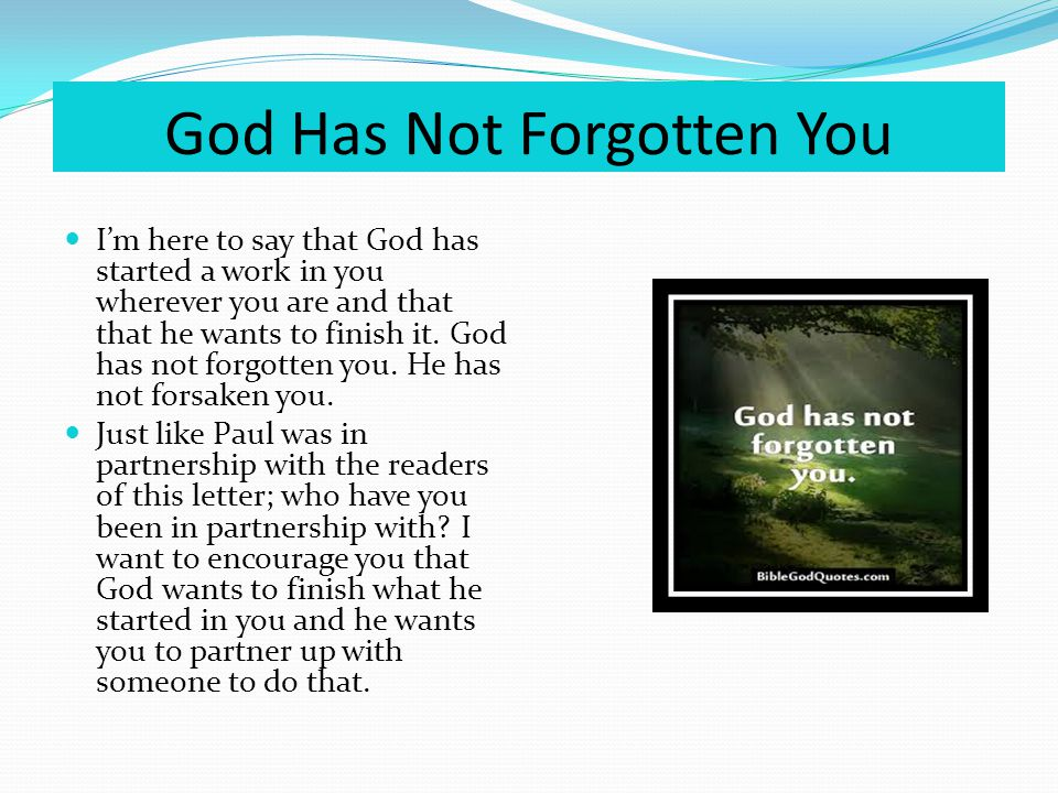 God Has Not Forgotten You Im here to say that God has started a work in you wherever you are and that that he wants to finish it.