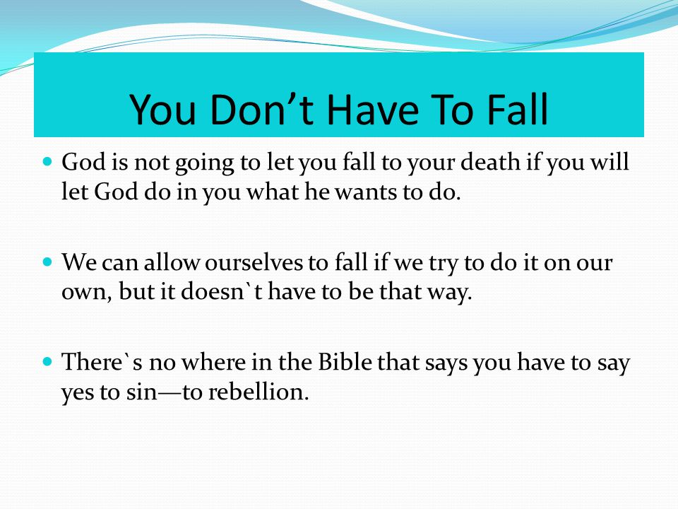 You Dont Have To Fall God is not going to let you fall to your death if you will let God do in you what he wants to do.