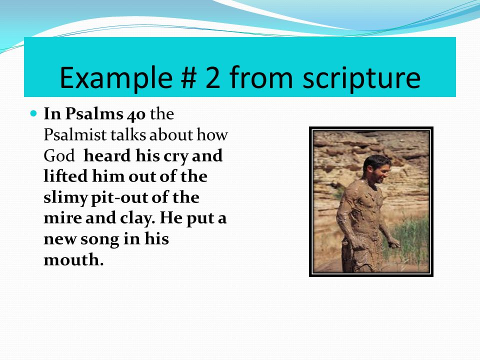 Example # 2 from scripture In Psalms 40 the Psalmist talks about how God heard his cry and lifted him out of the slimy pit-out of the mire and clay.