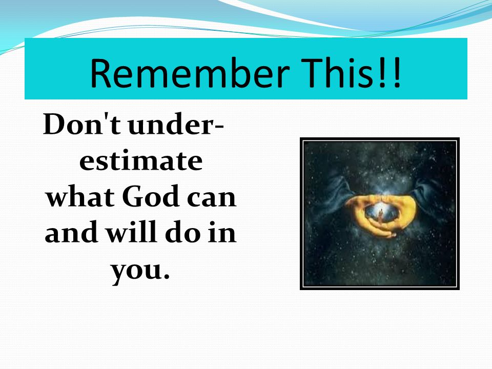 Remember This!! Don t under- estimate what God can and will do in you.