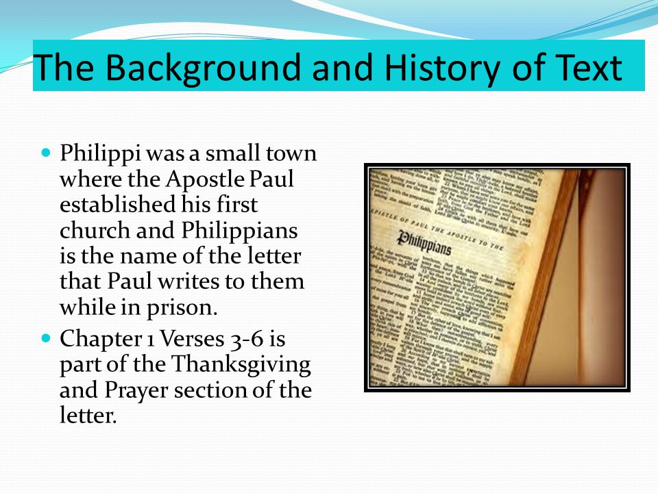 The Background and History of Text Philippi was a small town where the Apostle Paul established his first church and Philippians is the name of the letter that Paul writes to them while in prison.