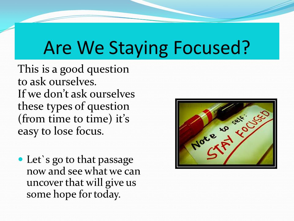 Are We Staying Focused. This is a good question to ask ourselves.