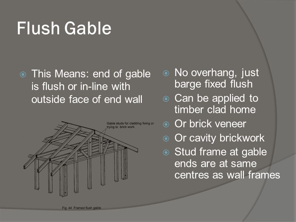 Flush Gable with raked eaves / verge overhang End of roof extends over end of wall Sometimes also referred to as verge overhang Ridge and / or purlins can be extended for extra support