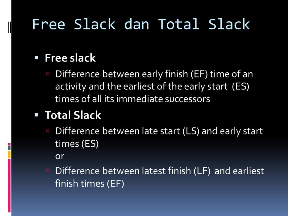 Free Slack dan Total Slack Free slack Difference between early finish (EF) time of an activity and the earliest of the early start (ES) times of all its immediate successors Total Slack Difference between late start (LS) and early start times (ES) or Difference between latest finish (LF) and earliest finish times (EF)