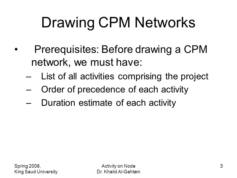 Spring 2008, King Saud University Activity on Node Dr. Khalid Al-Gahtani 3 Drawing CPM Networks Prerequisites: Before drawing a CPM network, we must h