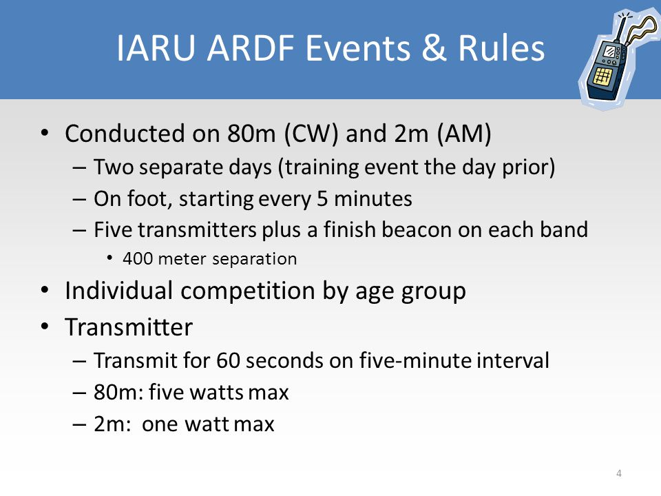 IARU ARDF Events & Rules Conducted on 80m (CW) and 2m (AM) – Two separate days (training event the day prior) – On foot, starting every 5 minutes – Five transmitters plus a finish beacon on each band 400 meter separation Individual competition by age group Transmitter – Transmit for 60 seconds on five-minute interval – 80m: five watts max – 2m: one watt max 4
