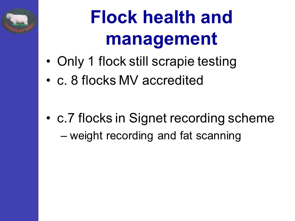 Flock health and management Only 1 flock still scrapie testing c. 8 flocks MV accredited c.7 flocks in Signet recording scheme –weight recording and f