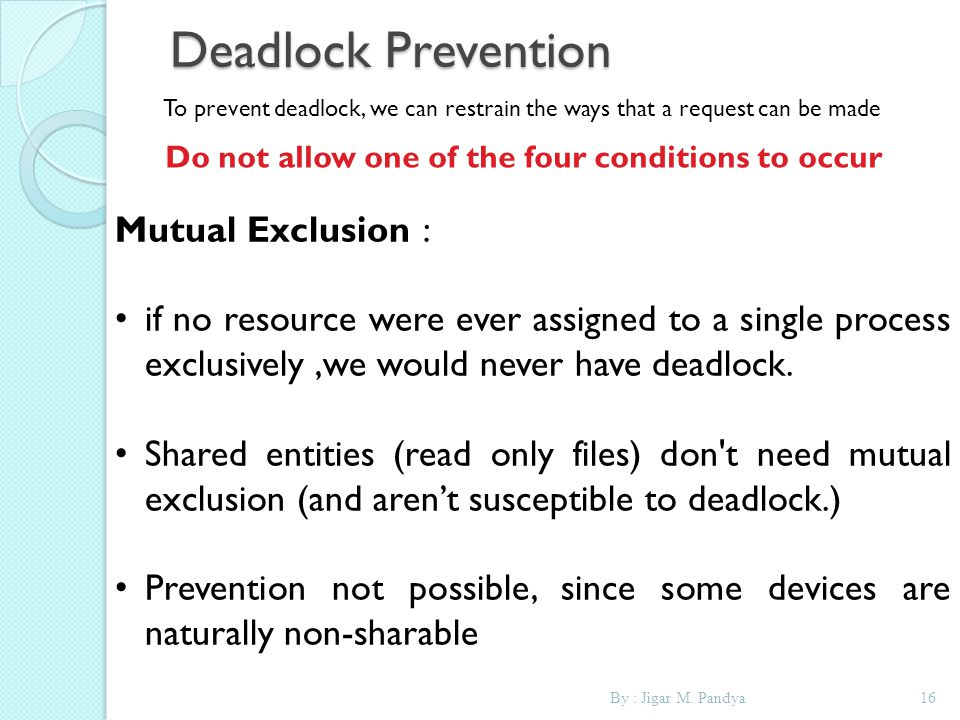 By : Jigar M. Pandya16 Deadlock Prevention To prevent deadlock, we can restrain the ways that a request can be made Do not allow one of the four condi