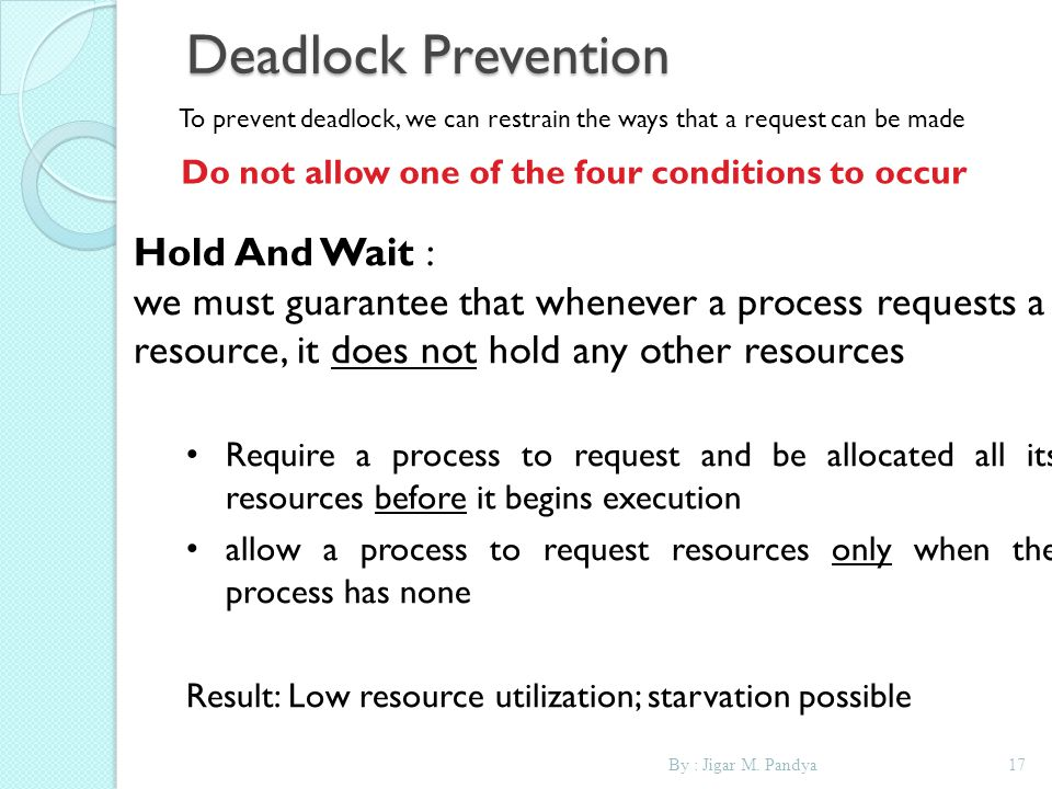 By : Jigar M. Pandya17 Deadlock Prevention To prevent deadlock, we can restrain the ways that a request can be made Do not allow one of the four condi