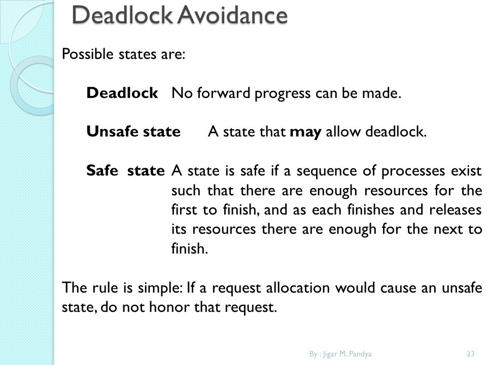 Deadlock Avoidance By : Jigar M. Pandya23 Possible states are: Deadlock No forward progress can be made. Unsafe state A state that may allow deadlock.