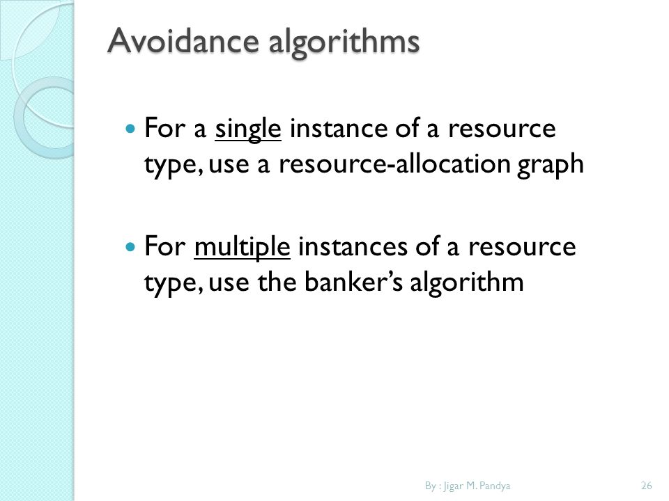 By : Jigar M. Pandya26 Avoidance algorithms For a single instance of a resource type, use a resource-allocation graph For multiple instances of a reso