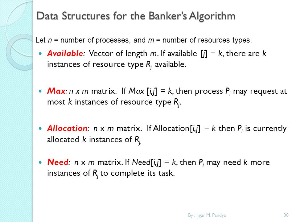 By : Jigar M. Pandya30 Data Structures for the Bankers Algorithm Available: Vector of length m. If available [j] = k, there are k instances of resourc