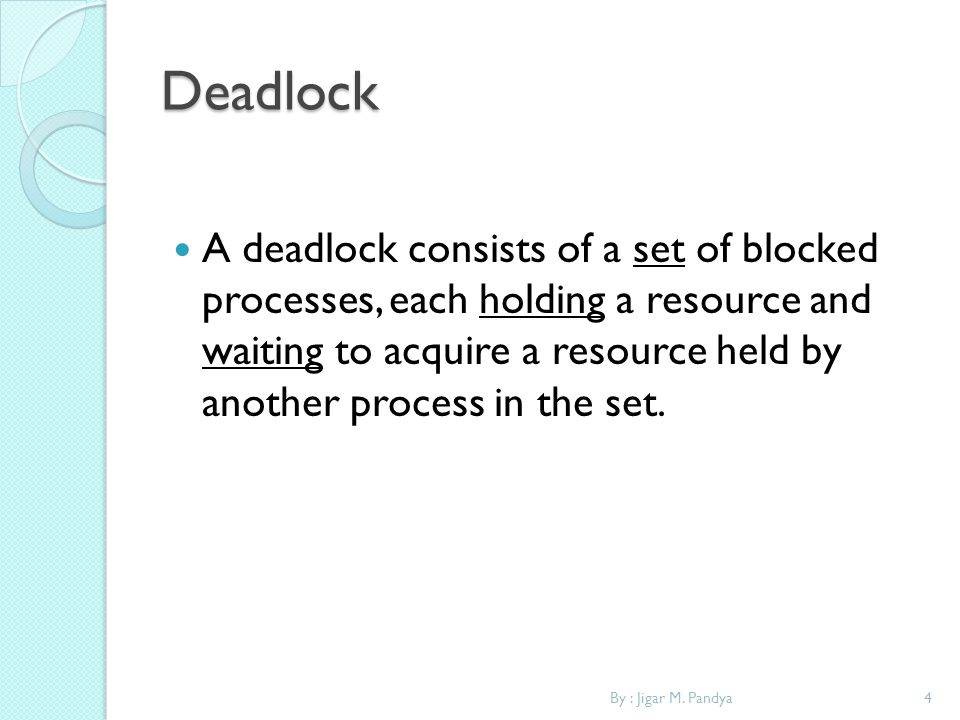 Deadlock A deadlock consists of a set of blocked processes, each holding a resource and waiting to acquire a resource held by another process in the s