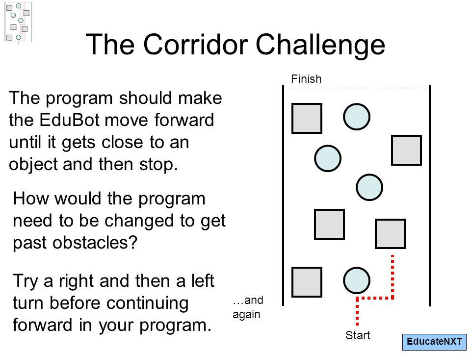 EducateNXT The Corridor Challenge The program should make the EduBot move forward until it gets close to an object and then stop.