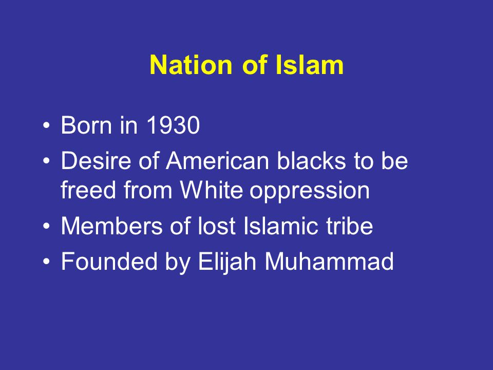 Nation of Islam Born in 1930 Desire of American blacks to be freed from White oppression Members of lost Islamic tribe Founded by Elijah Muhammad