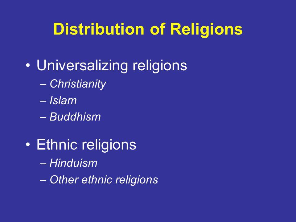 Distribution of Religions Universalizing religions –Christianity –Islam –Buddhism Ethnic religions –Hinduism –Other ethnic religions