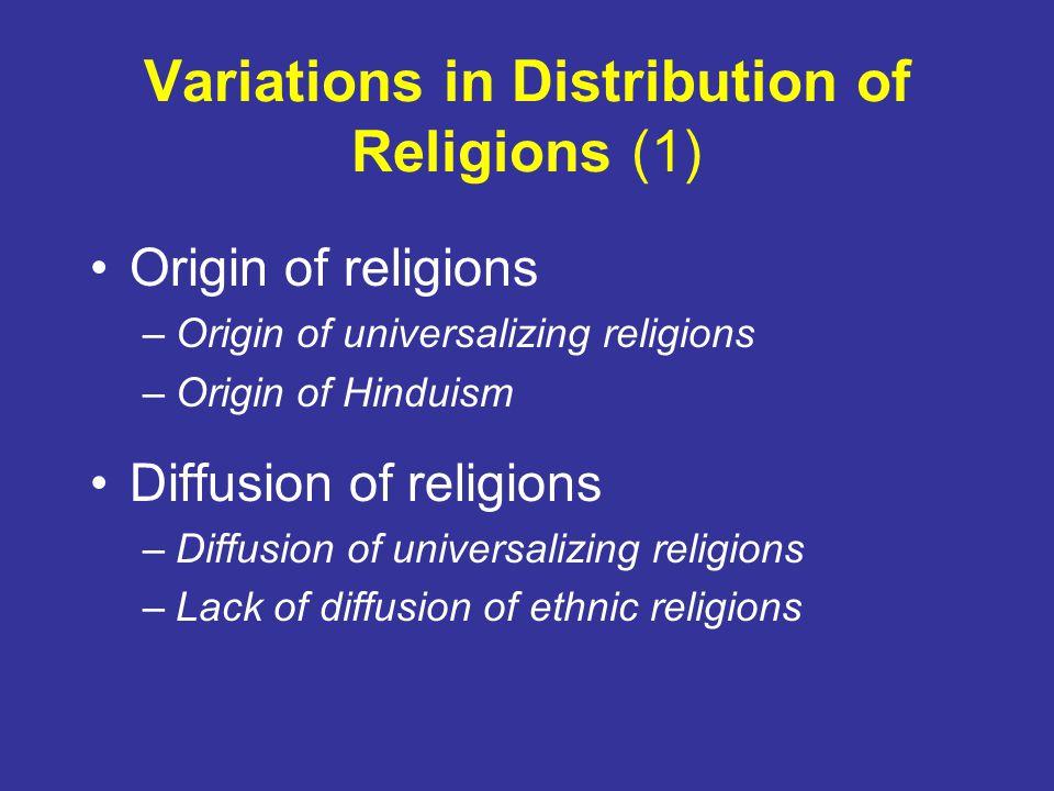 Variations in Distribution of Religions (1) Origin of religions –Origin of universalizing religions –Origin of Hinduism Diffusion of religions –Diffusion of universalizing religions –Lack of diffusion of ethnic religions