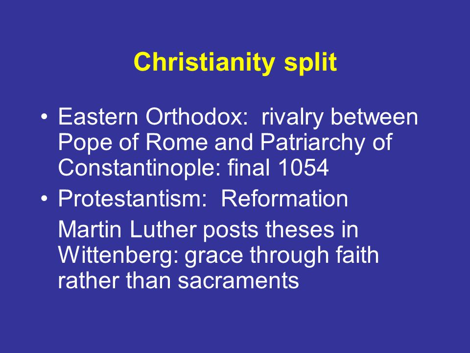 Christianity split Eastern Orthodox: rivalry between Pope of Rome and Patriarchy of Constantinople: final 1054 Protestantism: Reformation Martin Luther posts theses in Wittenberg: grace through faith rather than sacraments